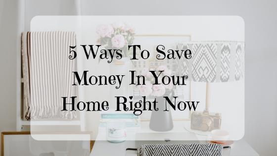 5 Ways To Save Money In Your Home Right Now