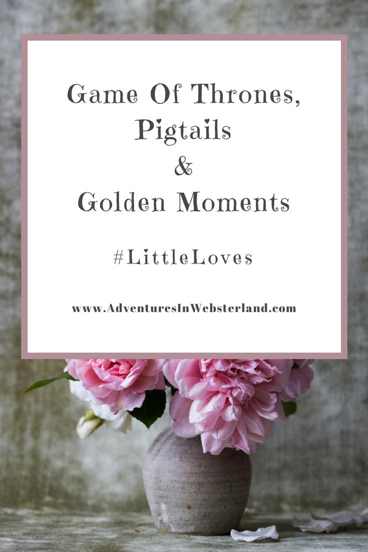 Game of Thrones, Pigtails & Golden Moments #LittleLoves