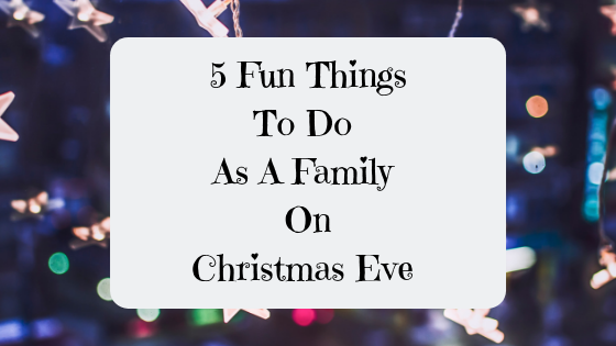 5 Fun Things To Do As A Family On Christmas Eve