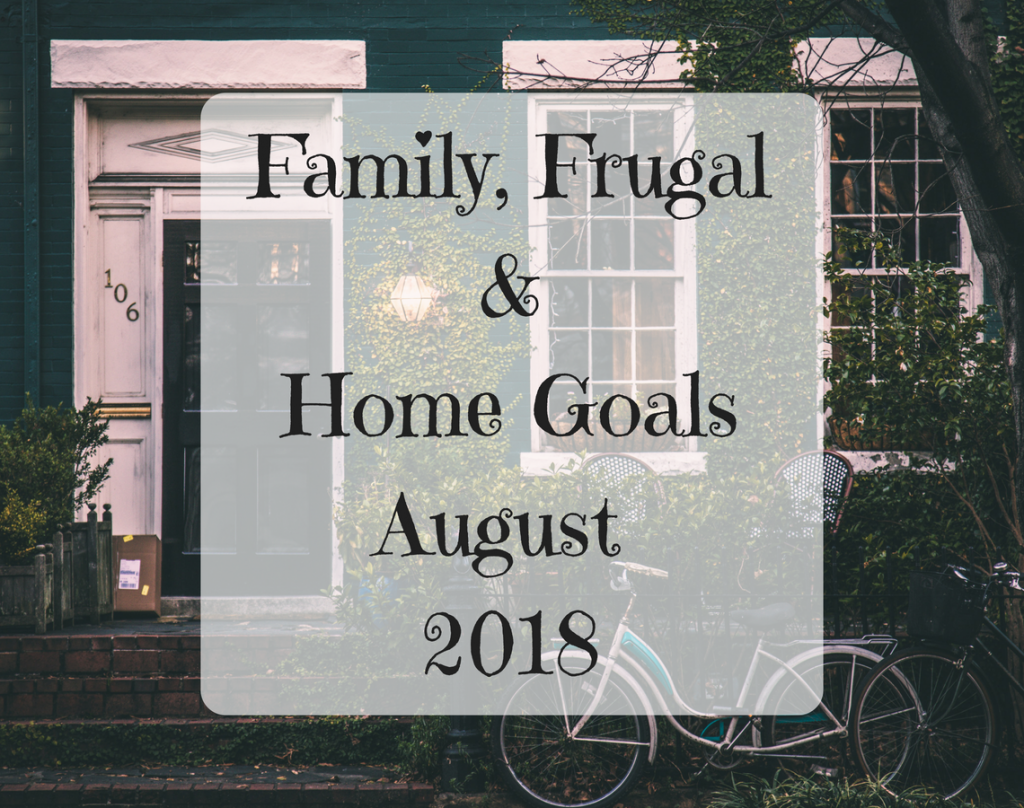 Family, Frugal & Home Goals For August {2018}