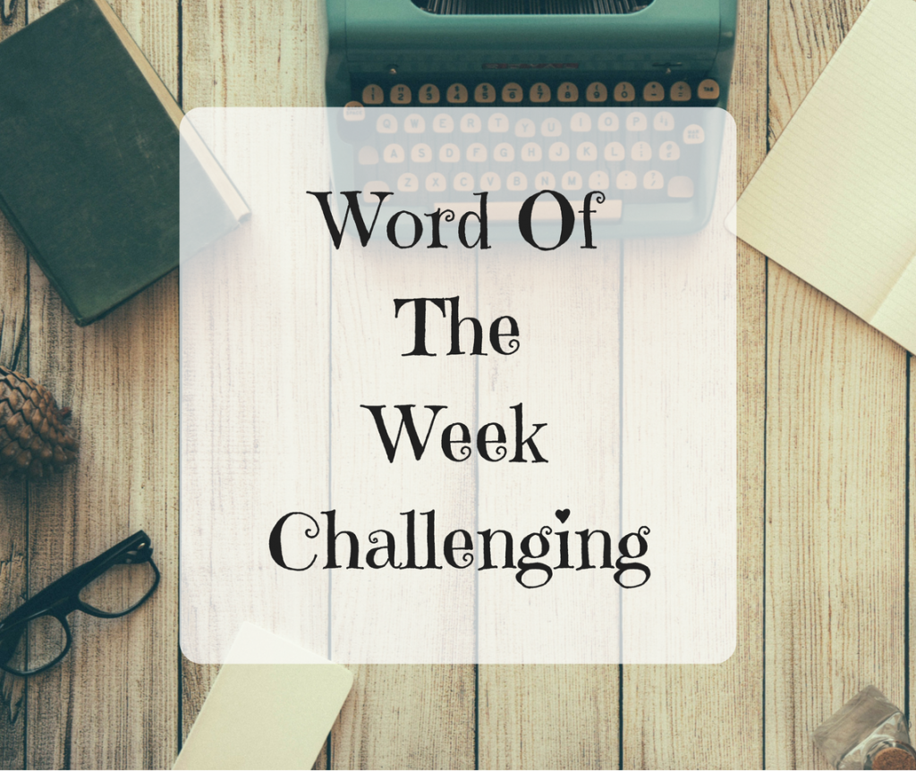 Word Of The Week – Challenging