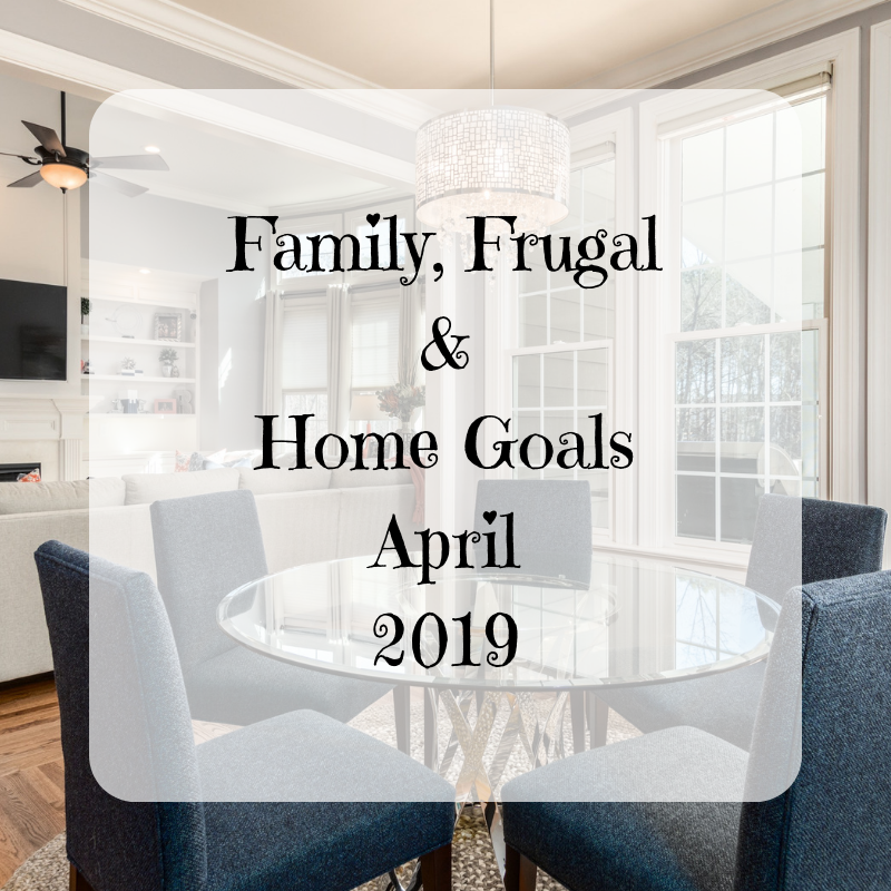 Family, Frugal & Home Goals For April {2019}